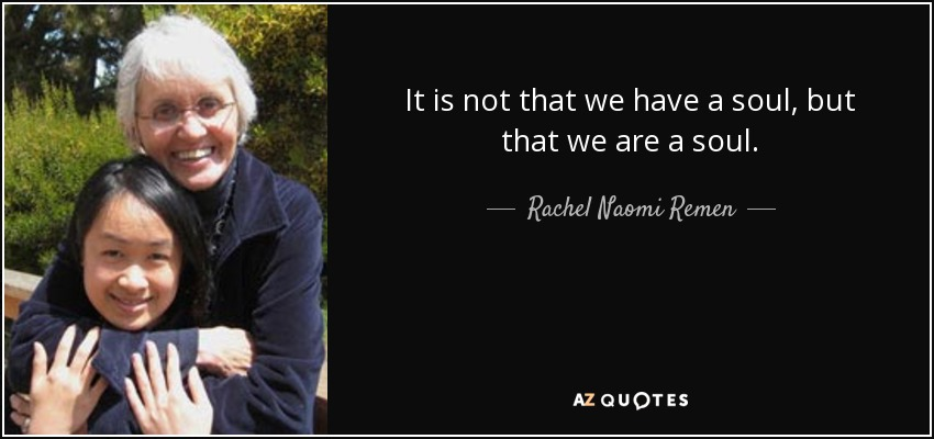 It is not that we have a soul, but that we are a soul. - Rachel Naomi Remen