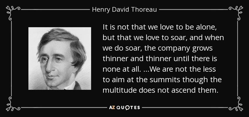 It is not that we love to be alone, but that we love to soar, and when we do soar, the company grows thinner and thinner until there is none at all. …We are not the less to aim at the summits though the multitude does not ascend them. - Henry David Thoreau
