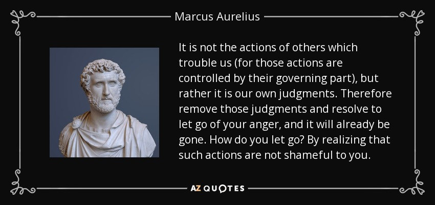 It is not the actions of others which trouble us (for those actions are controlled by their governing part), but rather it is our own judgments. Therefore remove those judgments and resolve to let go of your anger, and it will already be gone. How do you let go? By realizing that such actions are not shameful to you. - Marcus Aurelius