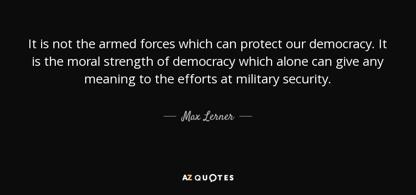 It is not the armed forces which can protect our democracy. It is the moral strength of democracy which alone can give any meaning to the efforts at military security. - Max Lerner