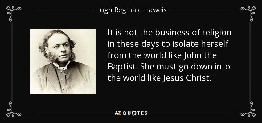 It is not the business of religion in these days to isolate herself from the world like John the Baptist. She must go down into the world like Jesus Christ. - Hugh Reginald Haweis