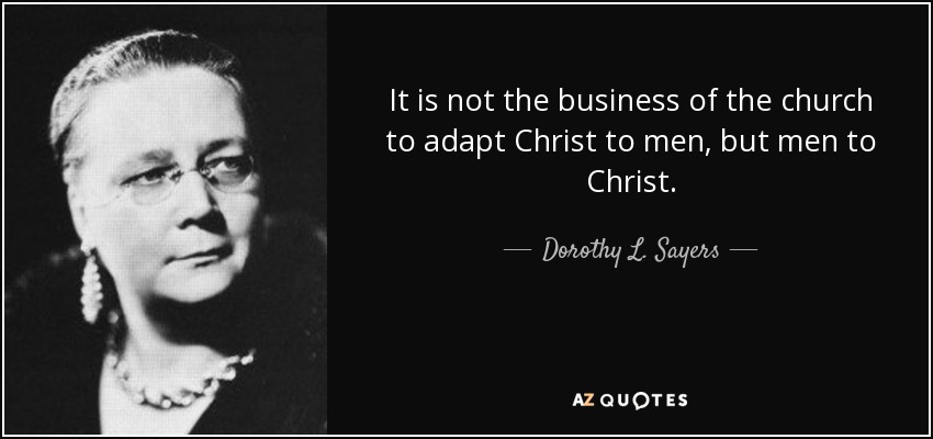 It is not the business of the church to adapt Christ to men, but men to Christ. - Dorothy L. Sayers