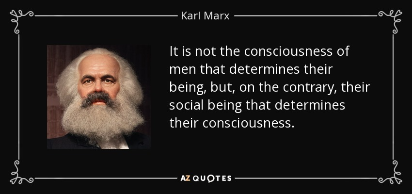 It is not the consciousness of men that determines their being, but, on the contrary, their social being that determines their consciousness. - Karl Marx