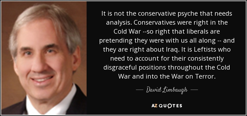 It is not the conservative psyche that needs analysis. Conservatives were right in the Cold War --so right that liberals are pretending they were with us all along -- and they are right about Iraq. It is Leftists who need to account for their consistently disgraceful positions throughout the Cold War and into the War on Terror. - David Limbaugh