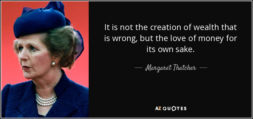 It is not the creation of wealth that is wrong, but the love of money for its own sake. - Margaret Thatcher