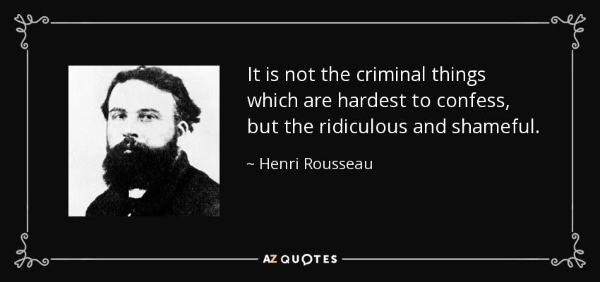 It is not the criminal things which are hardest to confess, but the ridiculous and shameful. - Henri Rousseau