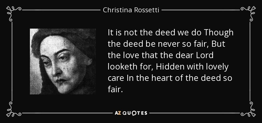 It is not the deed we do Though the deed be never so fair, But the love that the dear Lord looketh for, Hidden with lovely care In the heart of the deed so fair. - Christina Rossetti