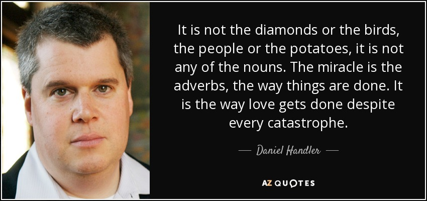 It is not the diamonds or the birds, the people or the potatoes; it is not any of the nouns. The miracle is the adverbs, the way things are done. It is the way love gets done despite every catastrophe. - Daniel Handler