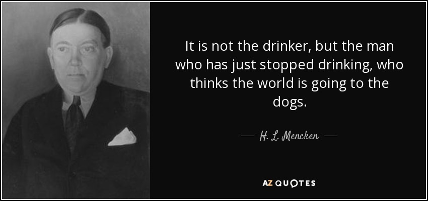 It is not the drinker, but the man who has just stopped drinking, who thinks the world is going to the dogs. - H. L. Mencken
