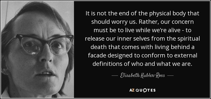 It is not the end of the physical body that should worry us. Rather, our concern must be to live while we're alive - to release our inner selves from the spiritual death that comes with living behind a facade designed to conform to external definitions of who and what we are. - Elisabeth Kubler-Ross