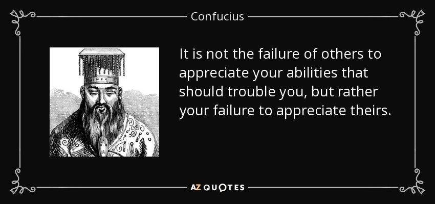 It is not the failure of others to appreciate your abilities that should trouble you, but rather your failure to appreciate theirs. - Confucius