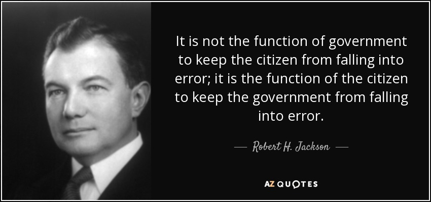 It is not the function of government to keep the citizen from falling into error; it is the function of the citizen to keep the government from falling into error. - Robert H. Jackson