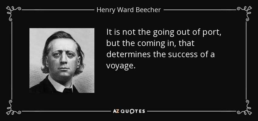 It is not the going out of port, but the coming in, that determines the success of a voyage. - Henry Ward Beecher