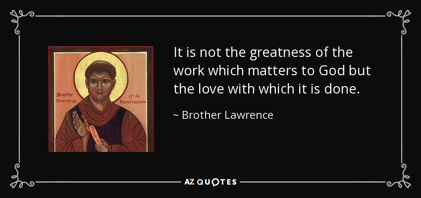It is not the greatness of the work which matters to God but the love with which it is done. - Brother Lawrence