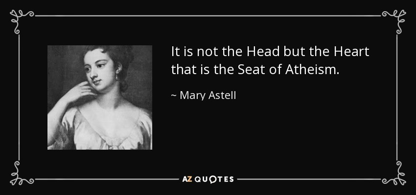 It is not the Head but the Heart that is the Seat of Atheism. - Mary Astell