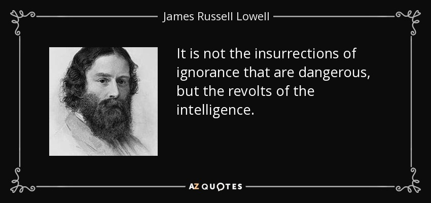 It is not the insurrections of ignorance that are dangerous, but the revolts of the intelligence. - James Russell Lowell