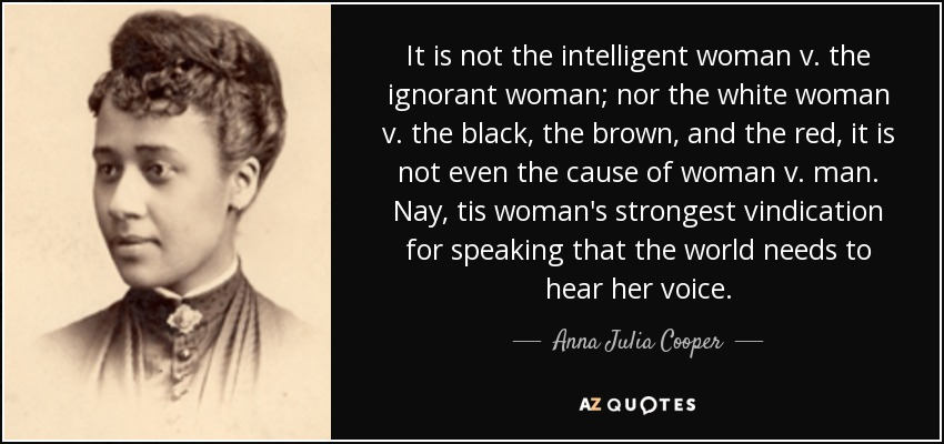 It is not the intelligent woman v. the ignorant woman; nor the white woman v. the black, the brown, and the red, it is not even the cause of woman v. man. Nay, tis woman's strongest vindication for speaking that the world needs to hear her voice. - Anna Julia Cooper