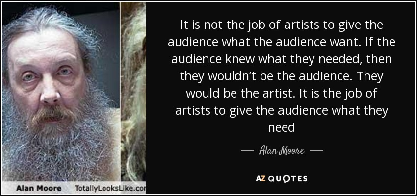 It is not the job of artists to give the audience what the audience want. If the audience knew what they needed, then they wouldn't be the audience. They would be the artist. It is the job of artists to give the audience what they need - Alan Moore