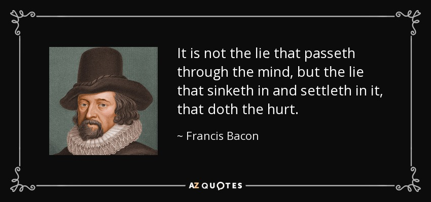 It is not the lie that passeth through the mind, but the lie that sinketh in and settleth in it, that doth the hurt. - Francis Bacon