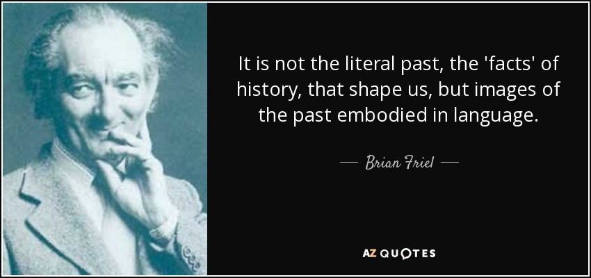 It is not the literal past, the 'facts' of history, that shape us, but images of the past embodied in language. - Brian Friel
