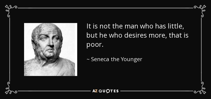 It is not the man who has little, but he who desires more, that is poor. - Seneca the Younger