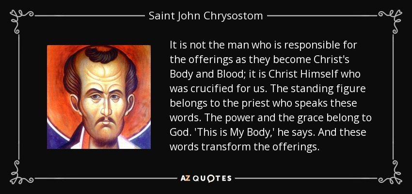It is not the man who is responsible for the offerings as they become Christ's Body and Blood; it is Christ Himself who was crucified for us. The standing figure belongs to the priest who speaks these words. The power and the grace belong to God. 'This is My Body,' he says. And these words transform the offerings. - Saint John Chrysostom