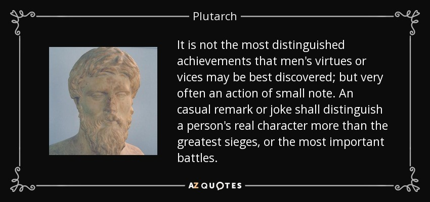 It is not the most distinguished achievements that men's virtues or vices may be best discovered; but very often an action of small note. An casual remark or joke shall distinguish a person's real character more than the greatest sieges, or the most important battles. - Plutarch