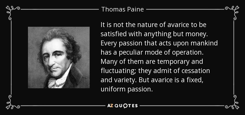 It is not the nature of avarice to be satisfied with anything but money. Every passion that acts upon mankind has a peculiar mode of operation. Many of them are temporary and fluctuating; they admit of cessation and variety. But avarice is a fixed, uniform passion. - Thomas Paine