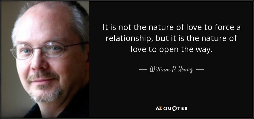 It is not the nature of love to force a relationship, but it is the nature of love to open the way. - William P. Young