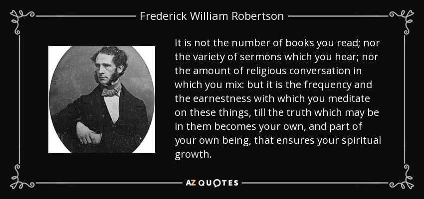 It is not the number of books you read; nor the variety of sermons which you hear; nor the amount of religious conversation in which you mix: but it is the frequency and the earnestness with which you meditate on these things, till the truth which may be in them becomes your own, and part of your own being, that ensures your spiritual growth. - Frederick William Robertson
