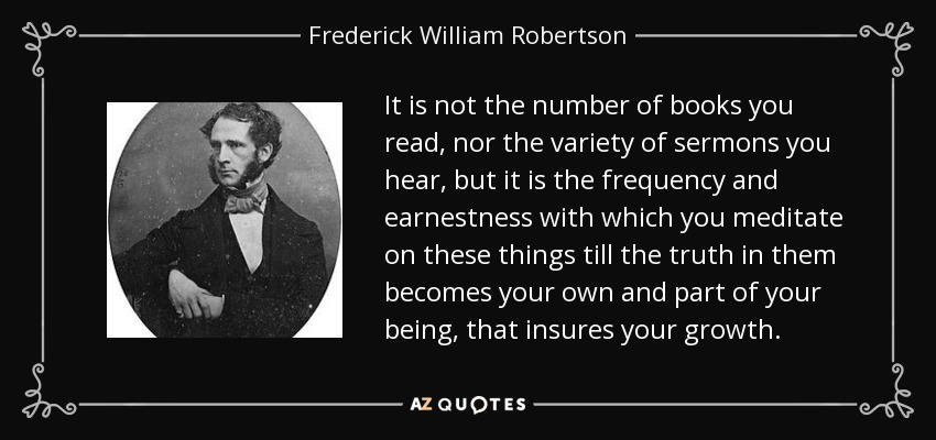 It is not the number of books you read, nor the variety of sermons you hear, but it is the frequency and earnestness with which you meditate on these things till the truth in them becomes your own and part of your being, that insures your growth. - Frederick William Robertson