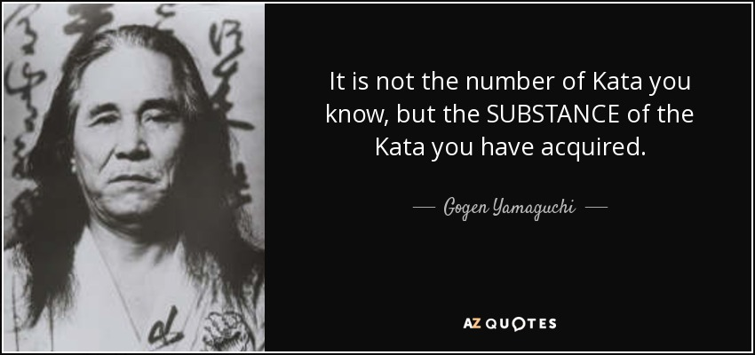 It is not the number of Kata you know, but the SUBSTANCE of the Kata you have acquired. - Gogen Yamaguchi