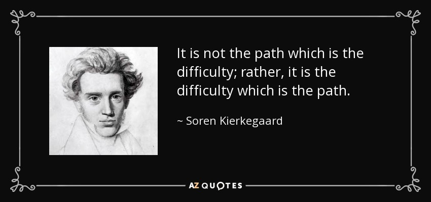 It is not the path which is the difficulty; rather, it is the difficulty which is the path. - Soren Kierkegaard