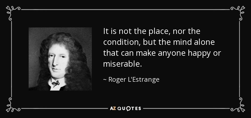 It is not the place, nor the condition, but the mind alone that can make anyone happy or miserable. - Roger L'Estrange