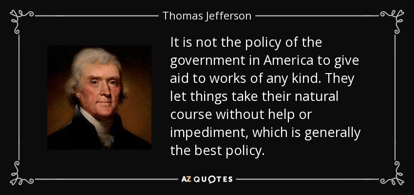 It is not the policy of the government in America to give aid to works of any kind. They let things take their natural course without help or impediment, which is generally the best policy. - Thomas Jefferson