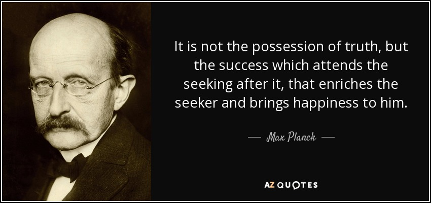 It is not the possession of truth, but the success which attends the seeking after it, that enriches the seeker and brings happiness to him. - Max Planck
