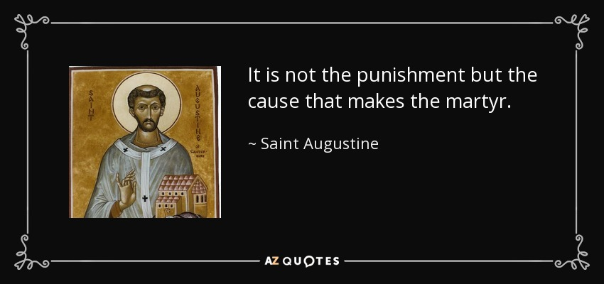 It is not the punishment but the cause that makes the martyr. - Saint Augustine