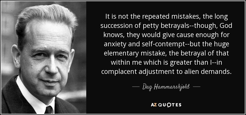 It is not the repeated mistakes, the long succession of petty betrayals--though, God knows, they would give cause enough for anxiety and self-contempt--but the huge elementary mistake, the betrayal of that within me which is greater than I--in complacent adjustment to alien demands. - Dag Hammarskjold