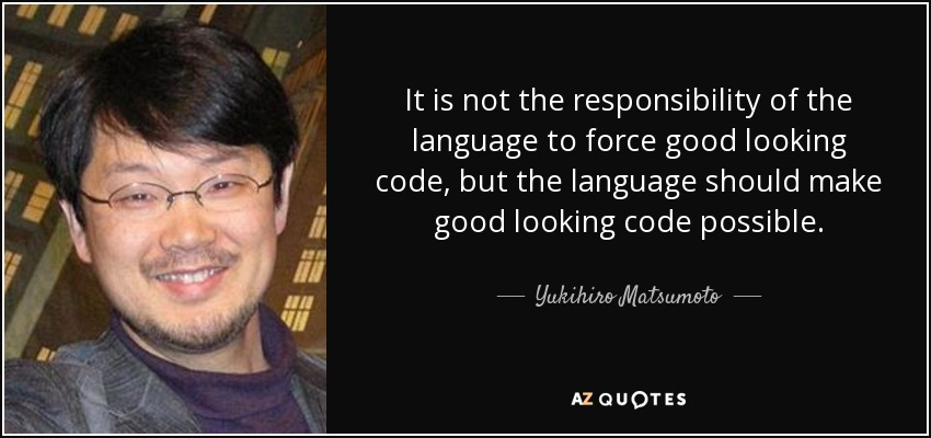 It is not the responsibility of the language to force good looking code, but the language should make good looking code possible. - Yukihiro Matsumoto