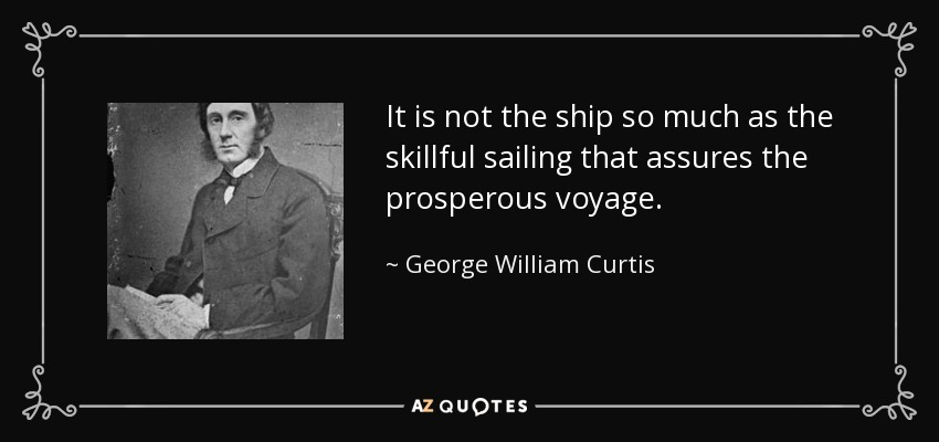 It is not the ship so much as the skillful sailing that assures the prosperous voyage. - George William Curtis