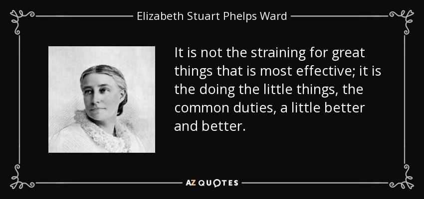 It is not the straining for great things that is most effective; it is the doing the little things, the common duties, a little better and better. - Elizabeth Stuart Phelps Ward