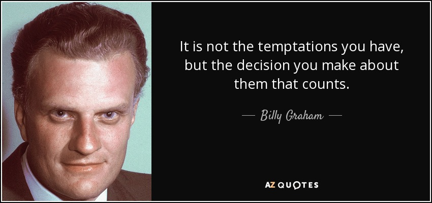 It is not the temptations you have, but the decision you make about them that counts. - Billy Graham