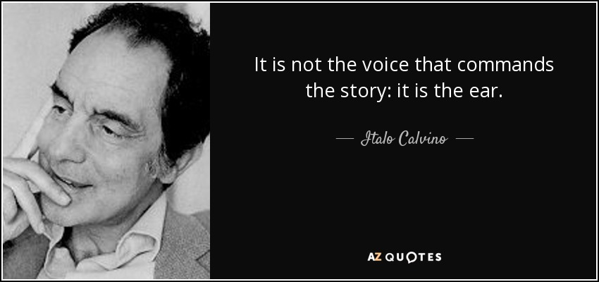 It is not the voice that commands the story: it is the ear. - Italo Calvino