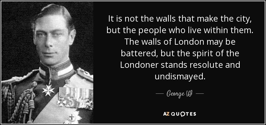 It is not the walls that make the city, but the people who live within them. The walls of London may be battered, but the spirit of the Londoner stands resolute and undismayed. - George VI