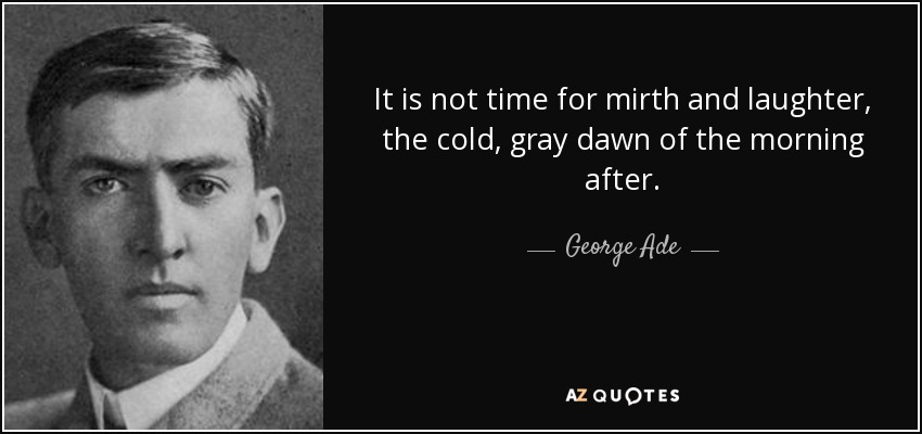 It is not time for mirth and laughter, the cold, gray dawn of the morning after. - George Ade