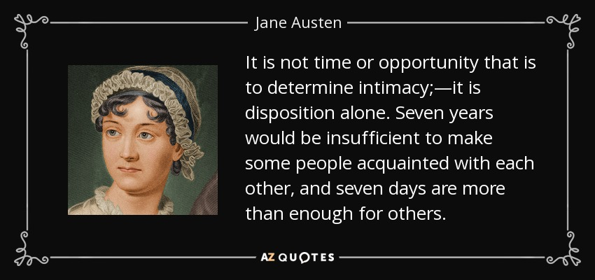 It is not time or opportunity that is to determine intimacy;—it is disposition alone. Seven years would be insufficient to make some people acquainted with each other, and seven days are more than enough for others. - Jane Austen