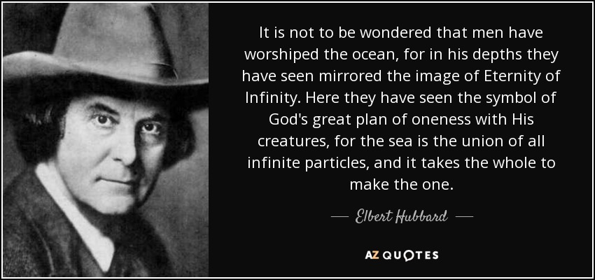 It is not to be wondered that men have worshiped the ocean, for in his depths they have seen mirrored the image of Eternity of Infinity. Here they have seen the symbol of God's great plan of oneness with His creatures, for the sea is the union of all infinite particles, and it takes the whole to make the one. - Elbert Hubbard