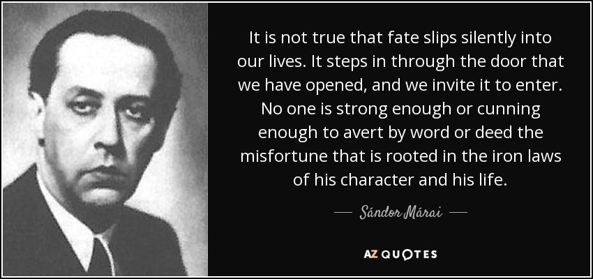 It is not true that fate slips silently into our lives. It steps in through the door that we have opened, and we invite it to enter. No one is strong enough or cunning enough to avert by word or deed the misfortune that is rooted in the iron laws of his character and his life. - Sándor Márai