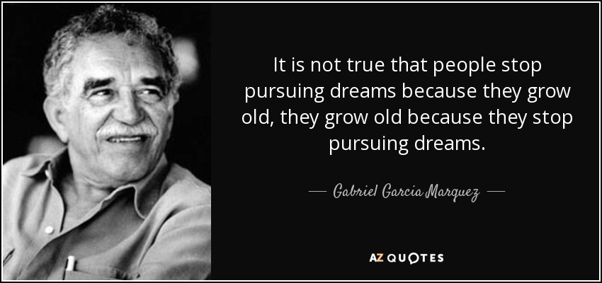 It is not true that people stop pursuing dreams because they grow old, they grow old because they stop pursuing dreams. - Gabriel Garcia Marquez