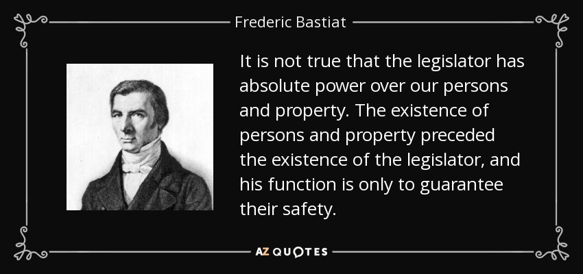 It is not true that the legislator has absolute power over our persons and property. The existence of persons and property preceded the existence of the legislator, and his function is only to guarantee their safety. - Frederic Bastiat